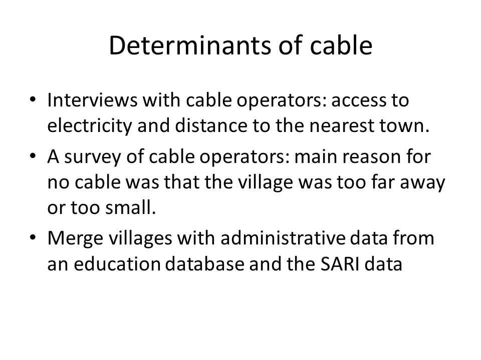 Determinants of cable Interviews with cable operators: access to electricity and distance to the nearest town.