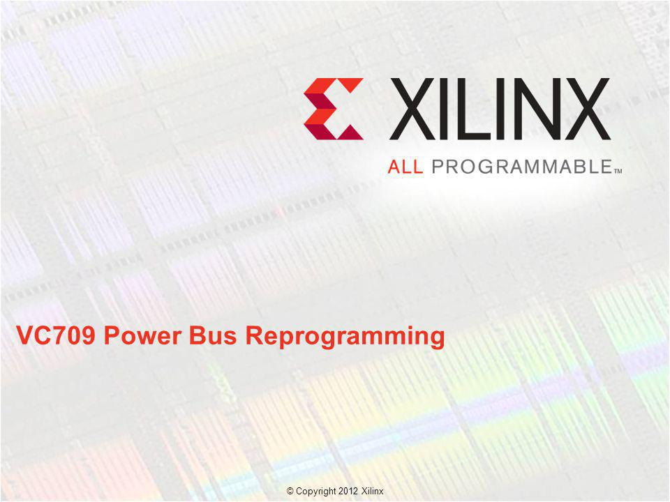 VC709 Power Bus Reprogramming © Copyright 2012 Xilinx