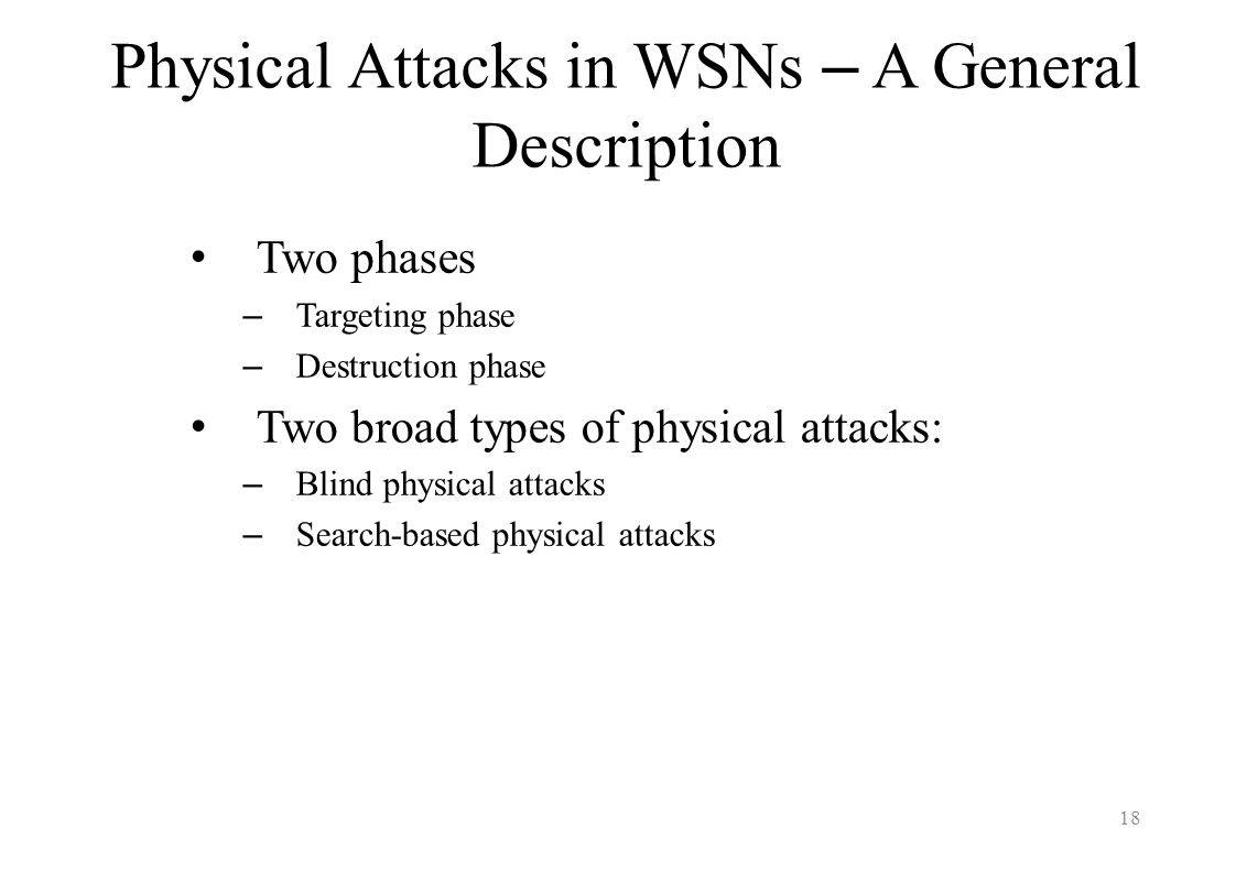 Physical Attacks in WSNs – A General Description Two phases –Targeting phase –Destruction phase Two broad types of physical attacks: –Blind physical a