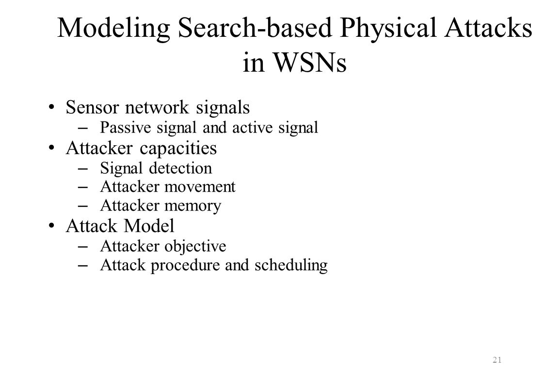 Modeling Search-based Physical Attacks in WSNs Sensor network signals –Passive signal and active signal Attacker capacities –Signal detection –Attacke