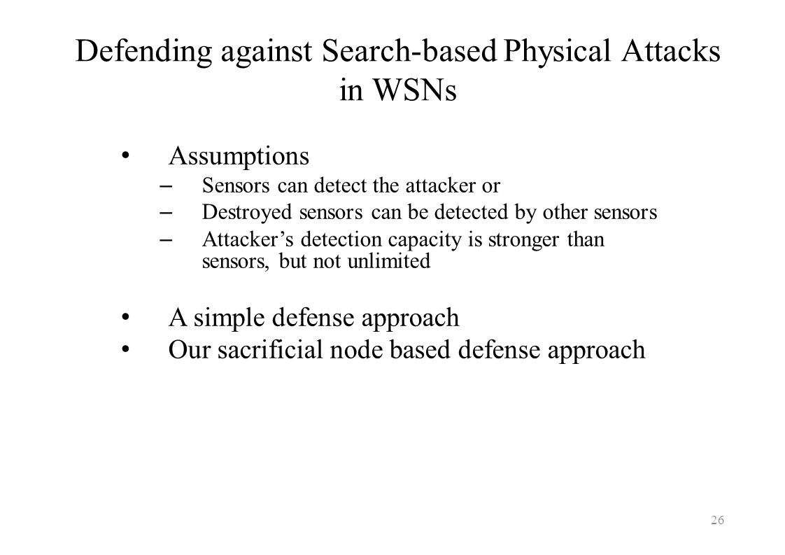 Defending against Search-based Physical Attacks in WSNs Assumptions – Sensors can detect the attacker or – Destroyed sensors can be detected by other
