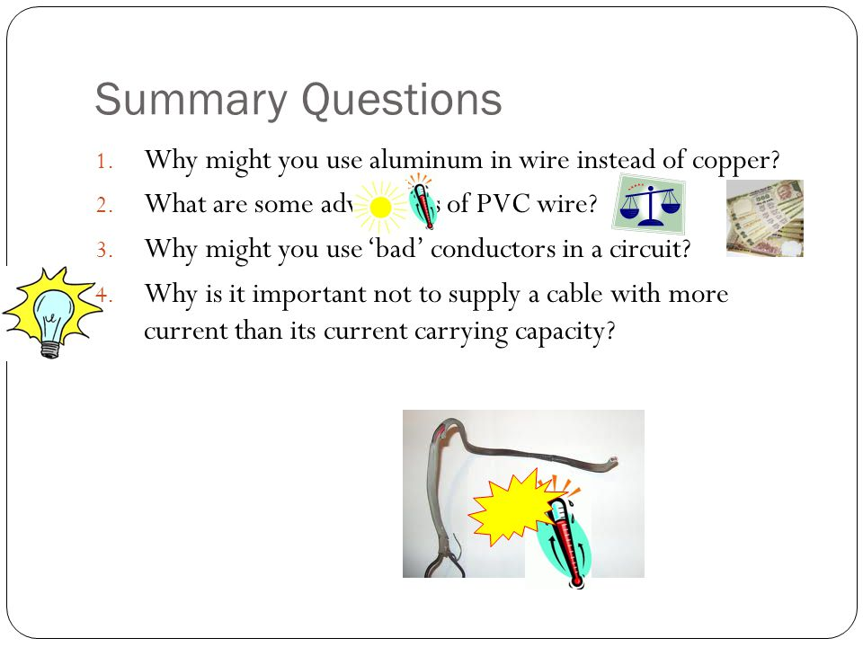 Summary Questions 1. Why might you use aluminum in wire instead of copper? 2. What are some advantages of PVC wire? 3. Why might you use bad conductor