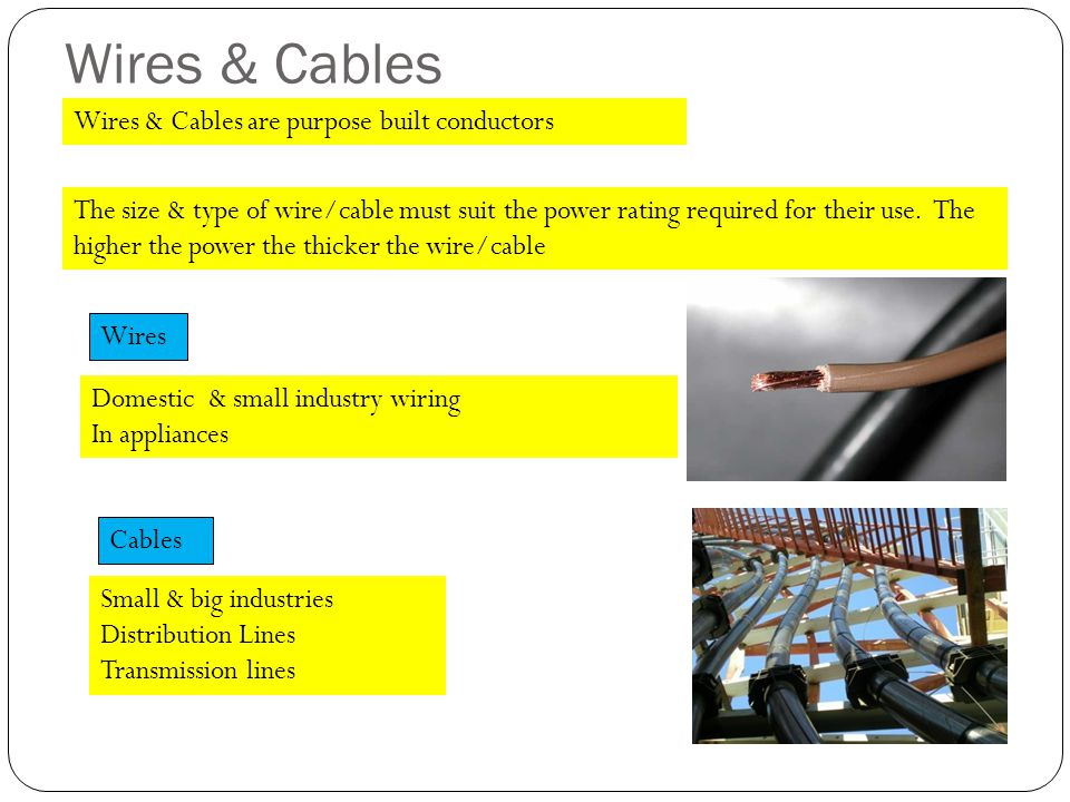 Wires & Cables Wires Domestic & small industry wiring In appliances Cables Small & big industries Distribution Lines Transmission lines The size & type of wire/cable must suit the power rating required for their use.