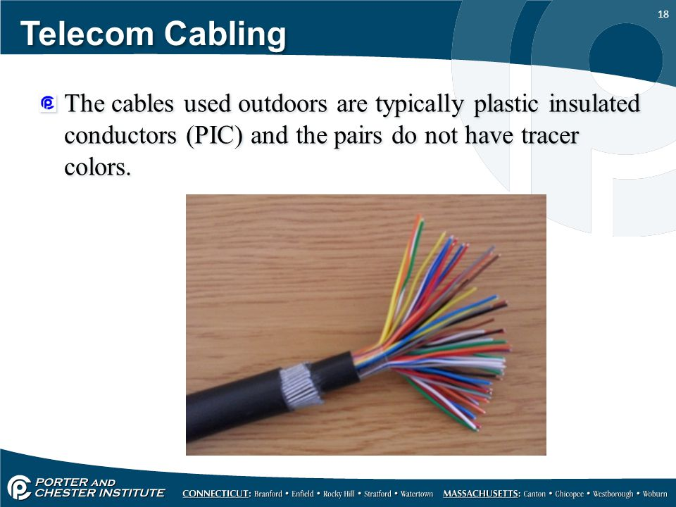 18 Telecom Cabling The cables used outdoors are typically plastic insulated conductors (PIC) and the pairs do not have tracer colors.