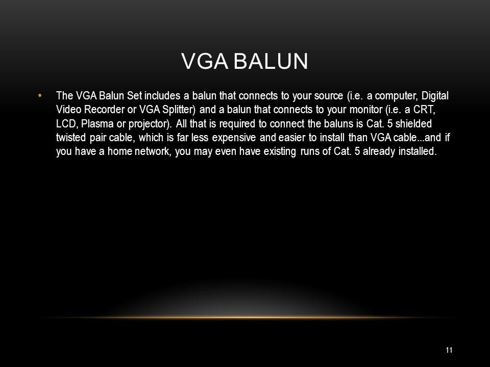 VGA BALUN The VGA Balun Set includes a balun that connects to your source (i.e. a computer, Digital Video Recorder or VGA Splitter) and a balun that c