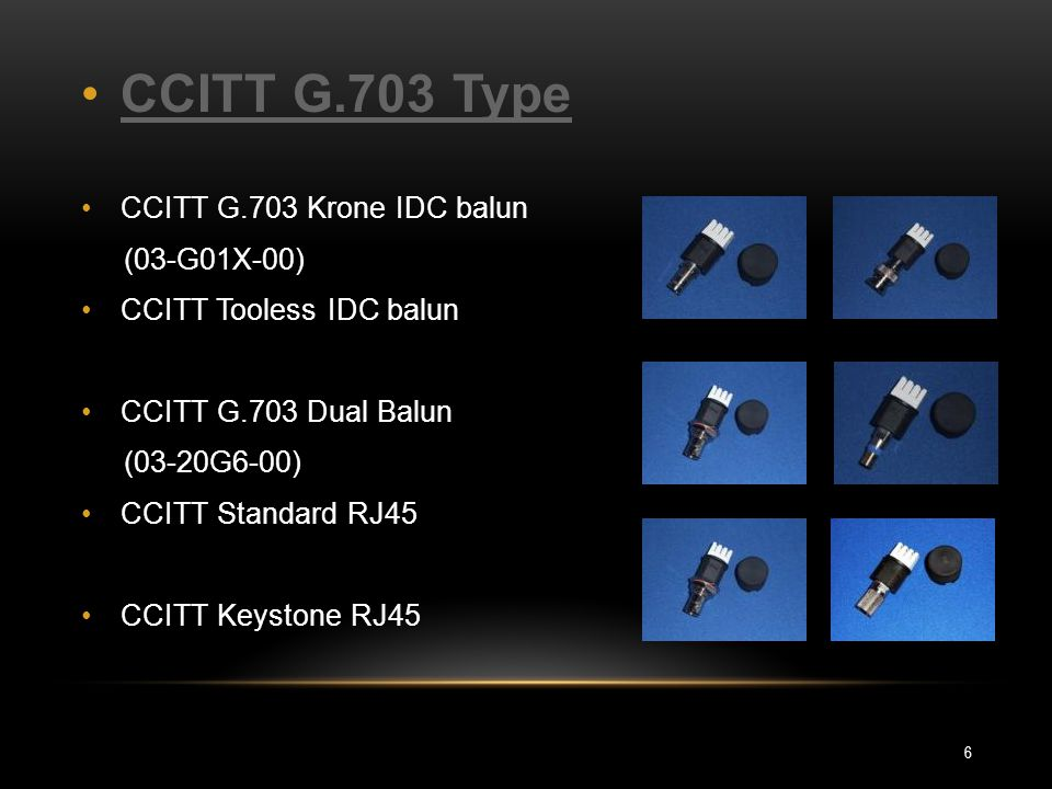 CCITT G.703 Type CCITT G.703 Krone IDC balun (03-G01X-00) CCITT Tooless IDC balun CCITT G.703 Dual Balun (03-20G6-00) CCITT Standard RJ45 CCITT Keysto