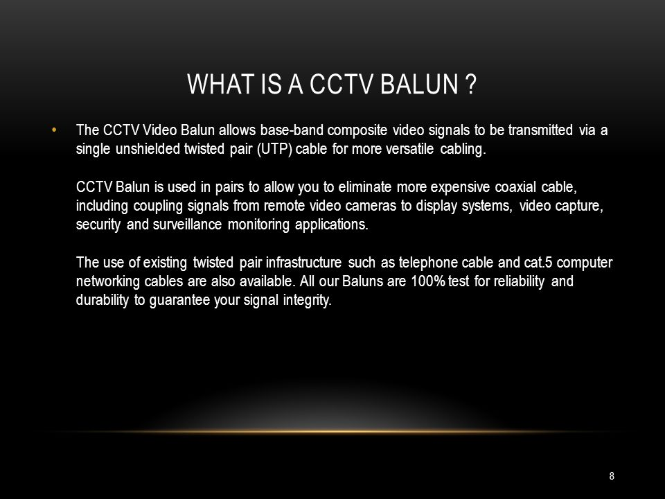 WHAT IS A CCTV BALUN ? The CCTV Video Balun allows base-band composite video signals to be transmitted via a single unshielded twisted pair (UTP) cabl