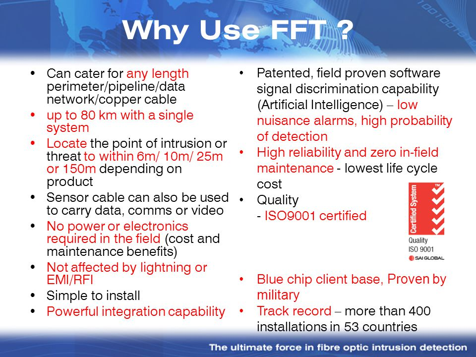 Why Use FFT ? Can cater for any length perimeter/pipeline/data network/copper cable up to 80 km with a single system Locate the point of intrusion or