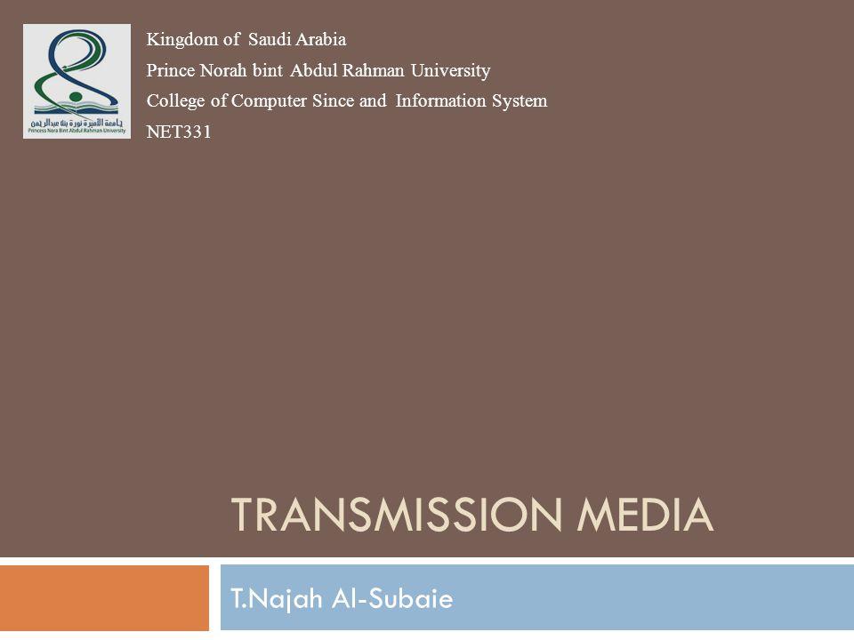TRANSMISSION MEDIA T.Najah Al-Subaie Kingdom of Saudi Arabia Prince Norah bint Abdul Rahman University College of Computer Since and Information Syste