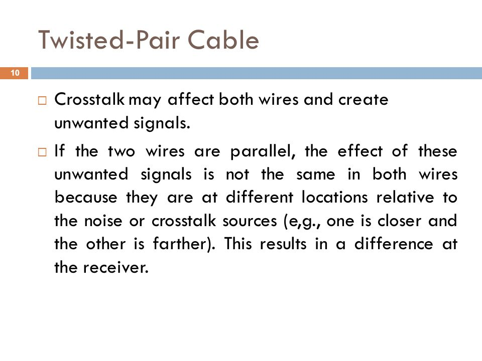 Twisted-Pair Cable Crosstalk may affect both wires and create unwanted signals. If the two wires are parallel, the effect of these unwanted signals is