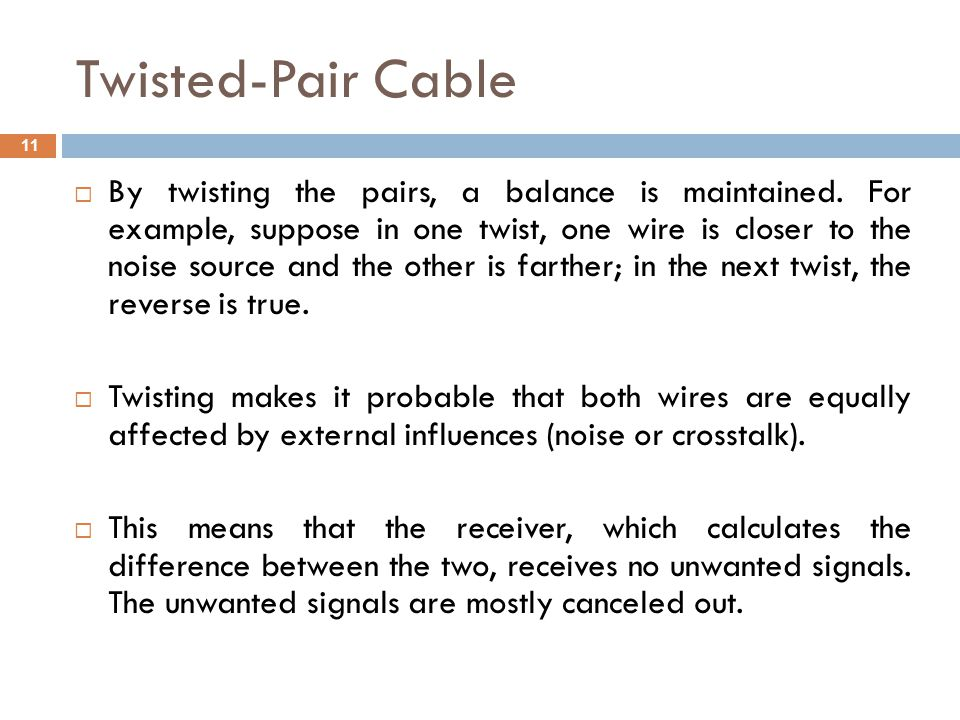 Twisted-Pair Cable By twisting the pairs, a balance is maintained. For example, suppose in one twist, one wire is closer to the noise source and the o