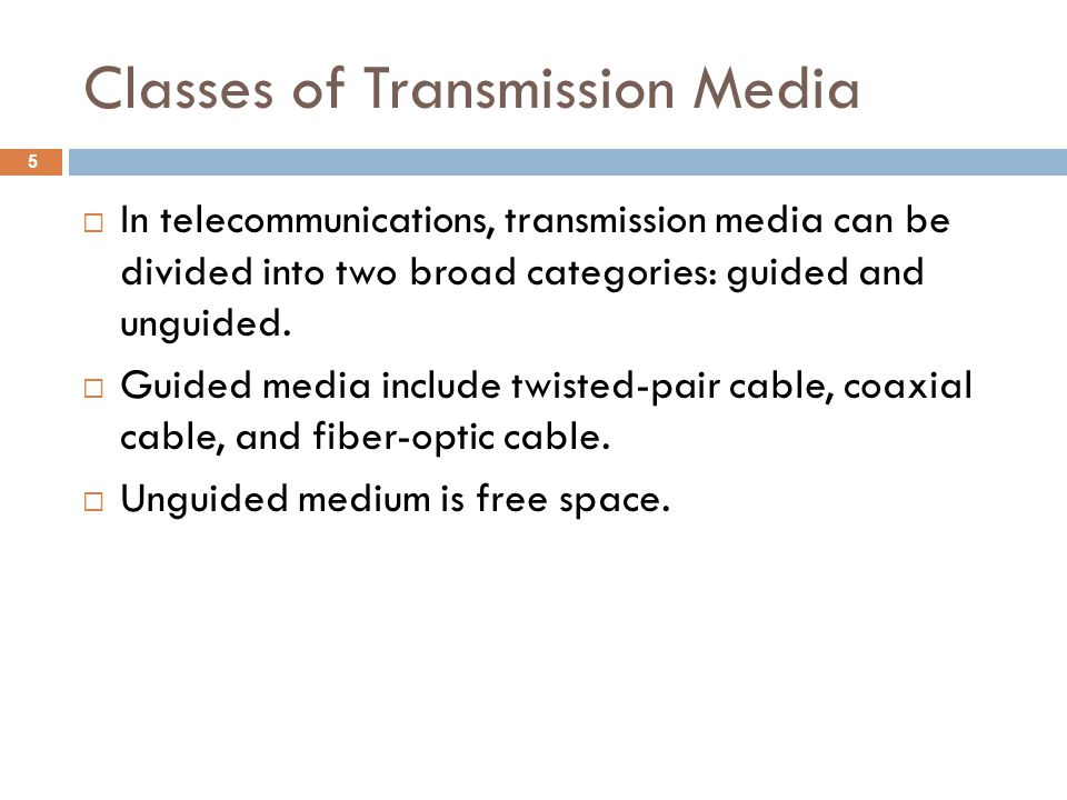 Classes of Transmission Media In telecommunications, transmission media can be divided into two broad categories: guided and unguided. Guided media in
