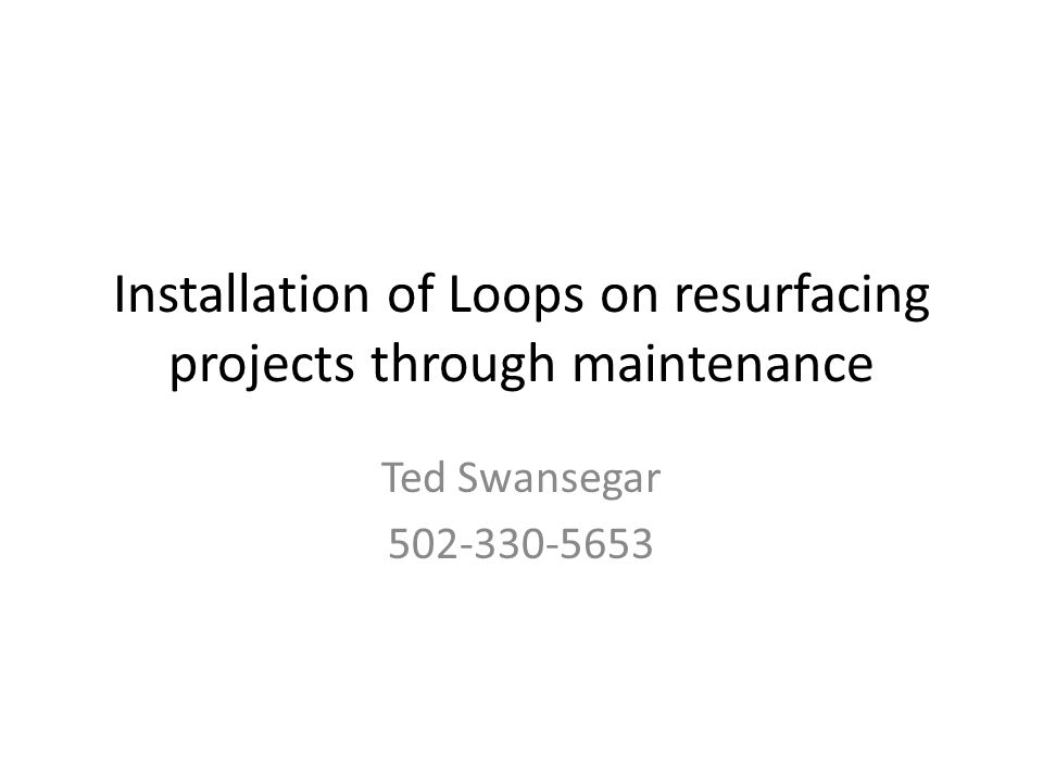 Installation of Loops on resurfacing projects through maintenance Ted Swansegar 502-330-5653