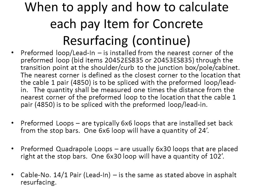 When to apply and how to calculate each pay Item for Concrete Resurfacing (continue) Preformed loop/Lead-In – is installed from the nearest corner of the preformed loop (bid items 20452ES835 or 20453ES835) through the transition point at the shoulder/curb to the junction box/pole/cabinet.