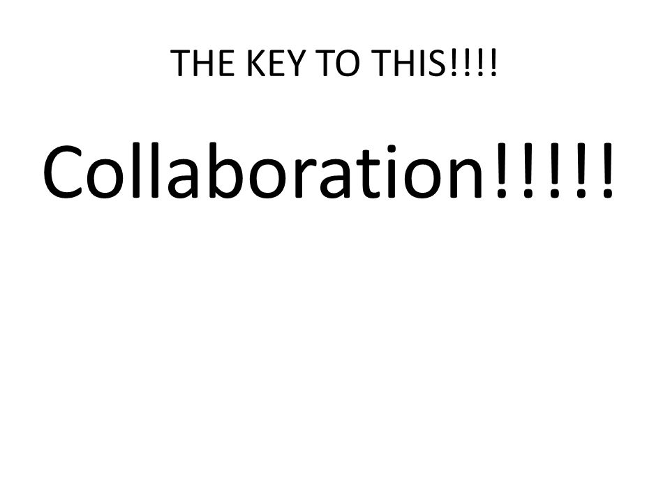 THE KEY TO THIS!!!! Collaboration!!!!!