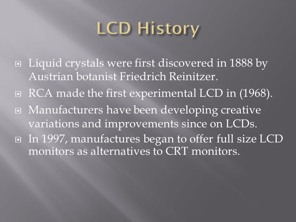 Liquid crystals were first discovered in 1888 by Austrian botanist Friedrich Reinitzer.