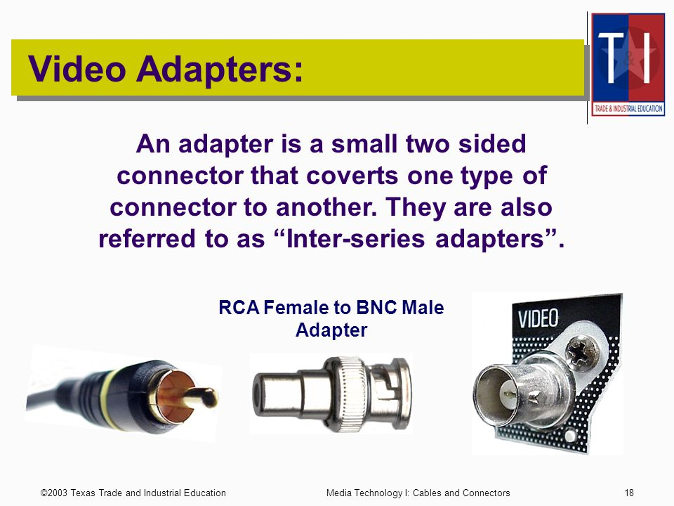 ©2003 Texas Trade and Industrial EducationMedia Technology I: Cables and Connectors17 Video Connectors: S-Video The S-Video connector is used for industrial and higher quality Prosumer video signals.