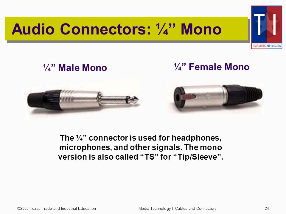 ©2003 Texas Trade and Industrial EducationMedia Technology I: Cables and Connectors23 Audio Connectors: RCA The RCA connector is used for line level audio signals.