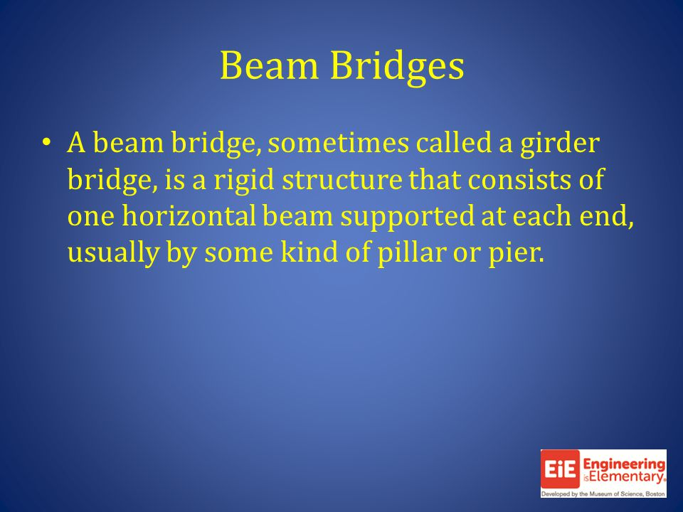 Beam Bridges A beam bridge, sometimes called a girder bridge, is a rigid structure that consists of one horizontal beam supported at each end, usually by some kind of pillar or pier.