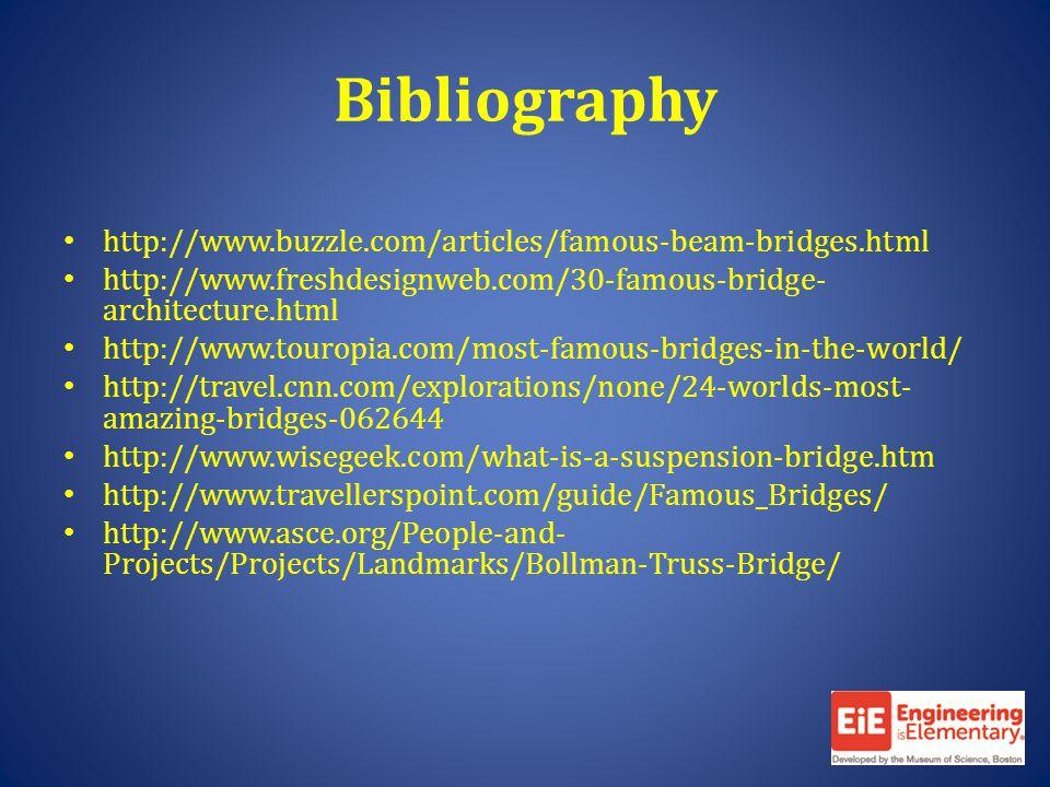 Bibliography http://www.buzzle.com/articles/famous-beam-bridges.html http://www.freshdesignweb.com/30-famous-bridge- architecture.html http://www.touropia.com/most-famous-bridges-in-the-world/ http://travel.cnn.com/explorations/none/24-worlds-most- amazing-bridges-062644 http://www.wisegeek.com/what-is-a-suspension-bridge.htm http://www.travellerspoint.com/guide/Famous_Bridges/ http://www.asce.org/People-and- Projects/Projects/Landmarks/Bollman-Truss-Bridge/