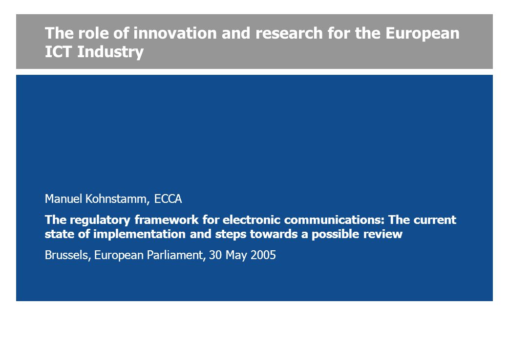 The role of innovation and research for the European ICT Industry Manuel Kohnstamm, ECCA The regulatory framework for electronic communications: The current state of implementation and steps towards a possible review Brussels, European Parliament, 30 May 2005