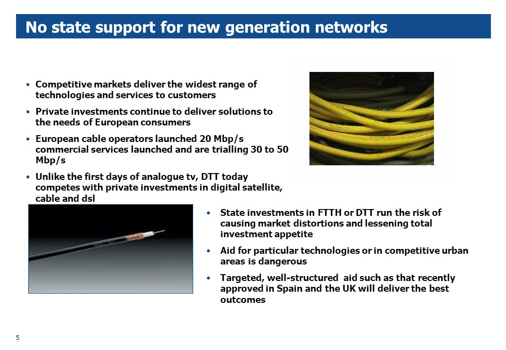 5 No state support for new generation networks State investments in FTTH or DTT run the risk of causing market distortions and lessening total investment appetite Aid for particular technologies or in competitive urban areas is dangerous Targeted, well-structured aid such as that recently approved in Spain and the UK will deliver the best outcomes Competitive markets deliver the widest range of technologies and services to customers Private investments continue to deliver solutions to the needs of European consumers European cable operators launched 20 Mbp/s commercial services launched and are trialling 30 to 50 Mbp/s Unlike the first days of analogue tv, DTT today competes with private investments in digital satellite, cable and dsl