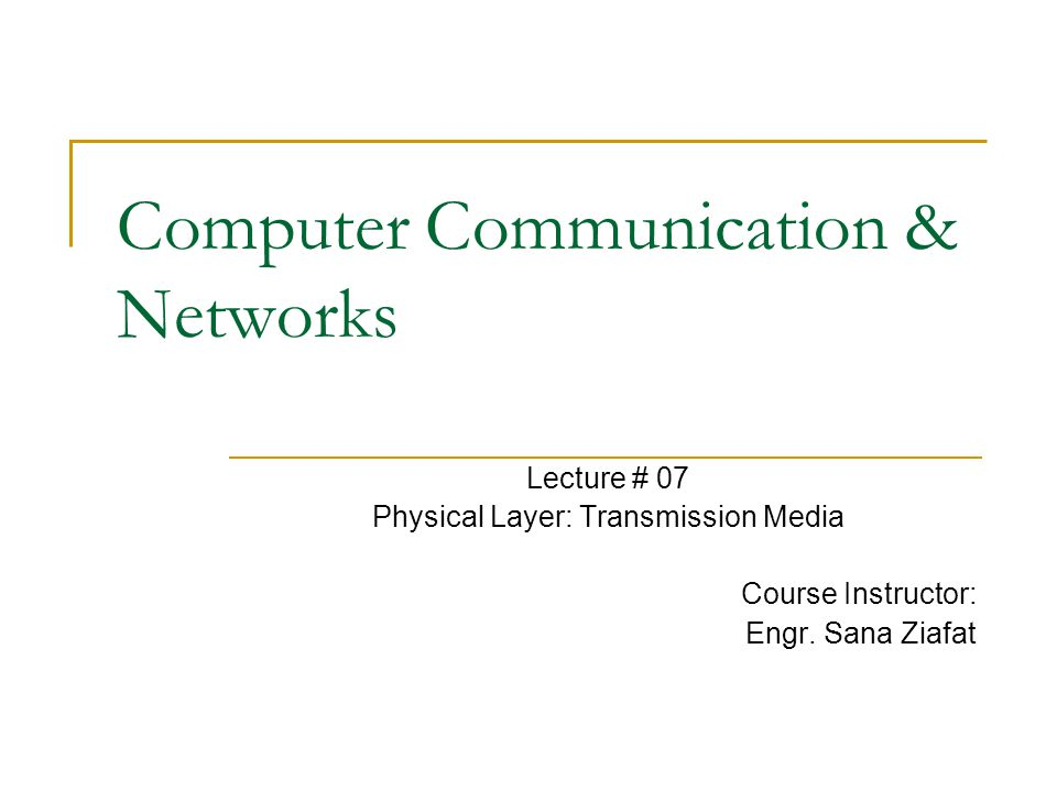 Computer Communication & Networks Lecture # 07 Physical Layer: Transmission Media Course Instructor: Engr. Sana Ziafat