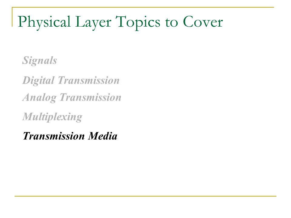 Physical Layer Topics to Cover Signals Digital Transmission Analog Transmission Multiplexing Transmission Media