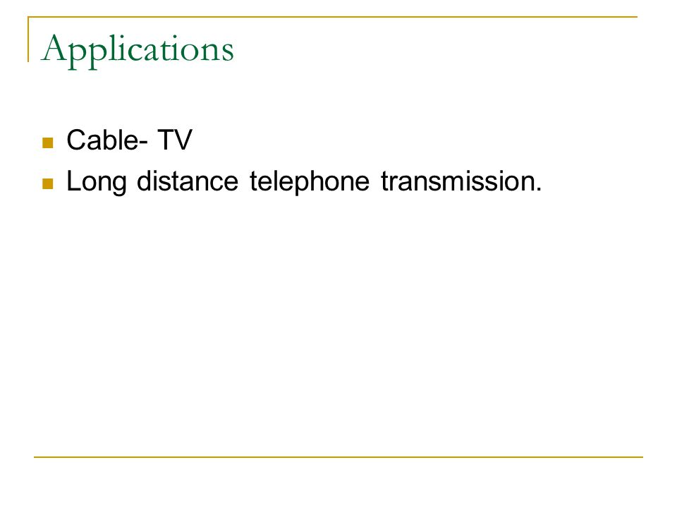 Applications Cable- TV Long distance telephone transmission.