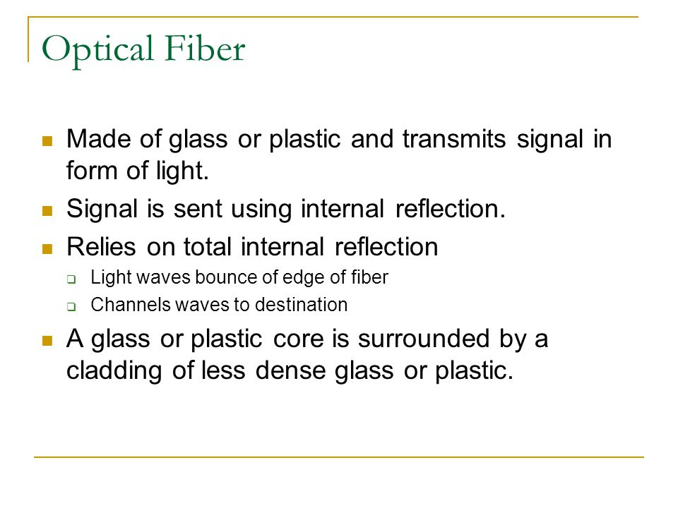 Optical Fiber Made of glass or plastic and transmits signal in form of light. Signal is sent using internal reflection. Relies on total internal refle