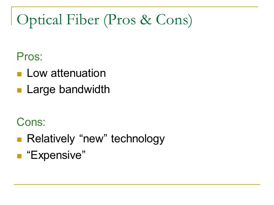 Optical Fiber (Pros & Cons) Pros: Low attenuation Large bandwidth Cons: Relatively new technology Expensive