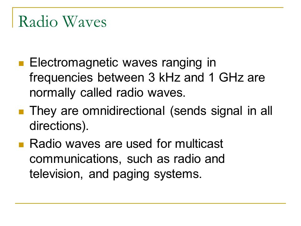 Radio Waves Electromagnetic waves ranging in frequencies between 3 kHz and 1 GHz are normally called radio waves. They are omnidirectional (sends sign