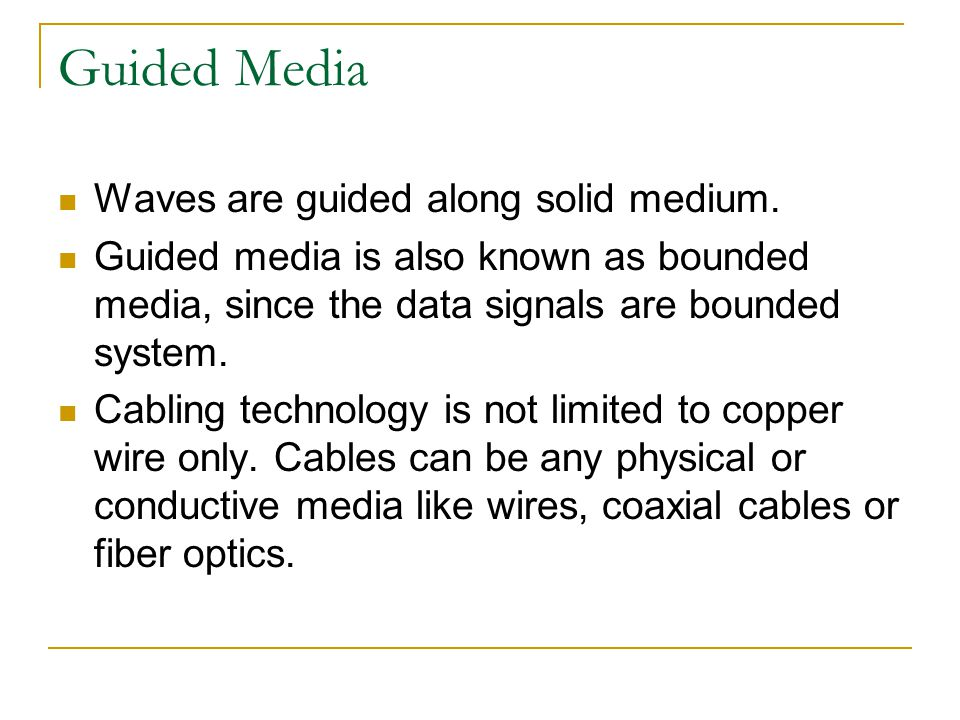 Guided Media Waves are guided along solid medium. Guided media is also known as bounded media, since the data signals are bounded system. Cabling tech