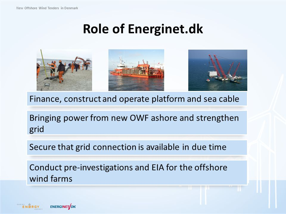 New Offshore Wind Tenders in Denmark Role of Energinet.dk Finance, construct and operate platform and sea cable Bringing power from new OWF ashore and