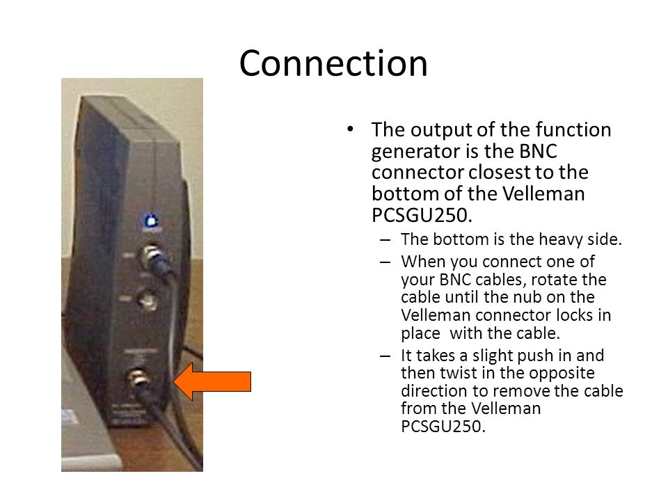 Connection The output of the function generator is the BNC connector closest to the bottom of the Velleman PCSGU250. – The bottom is the heavy side. –