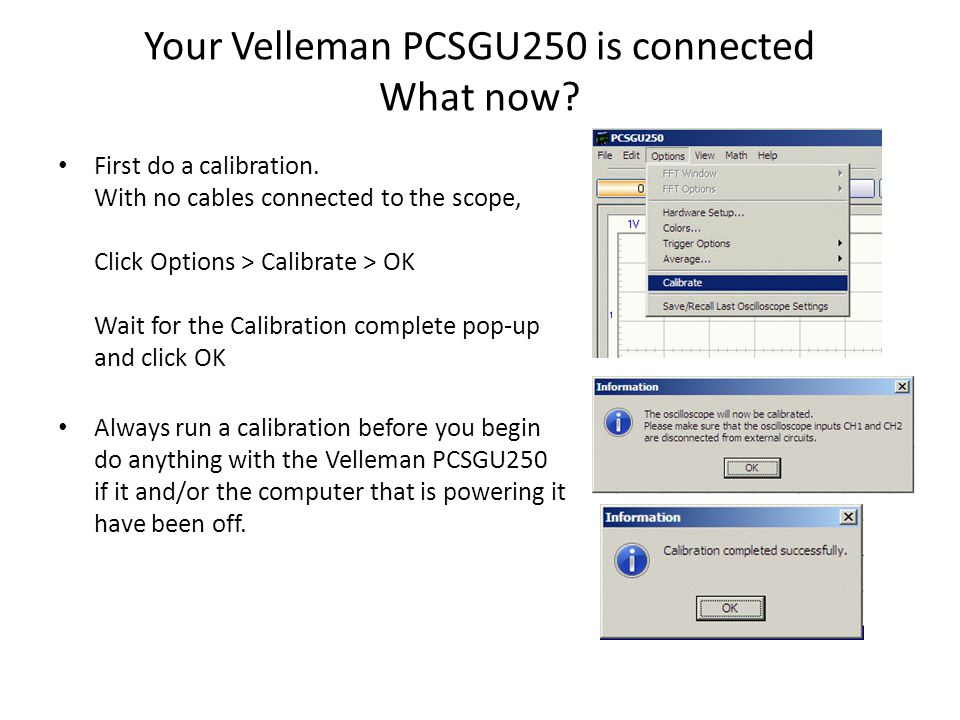 Your Velleman PCSGU250 is connected What now? First do a calibration. With no cables connected to the scope, Click Options > Calibrate > OK Wait for t