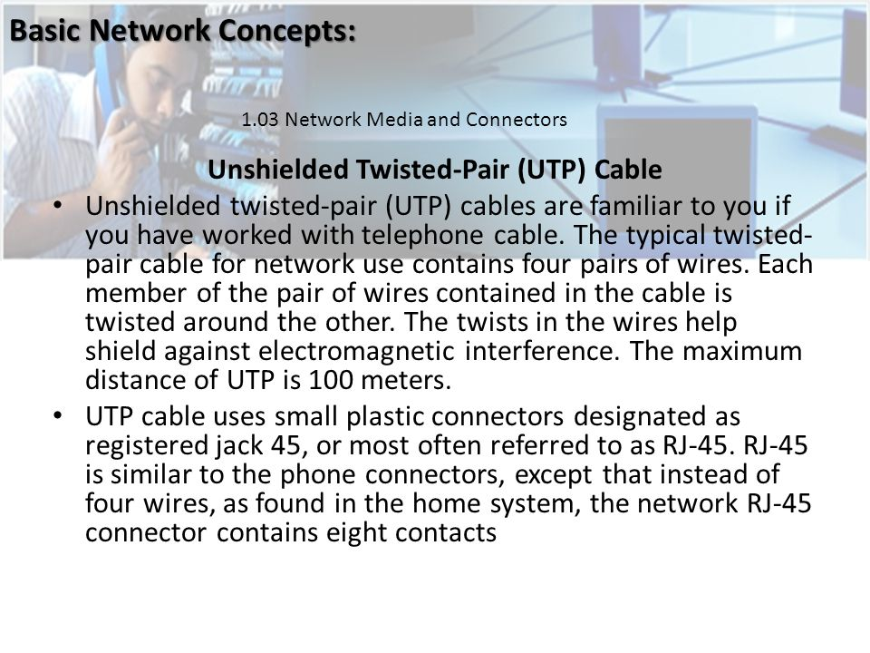 Unshielded Twisted-Pair (UTP) Cable Unshielded twisted-pair (UTP) cables are familiar to you if you have worked with telephone cable.