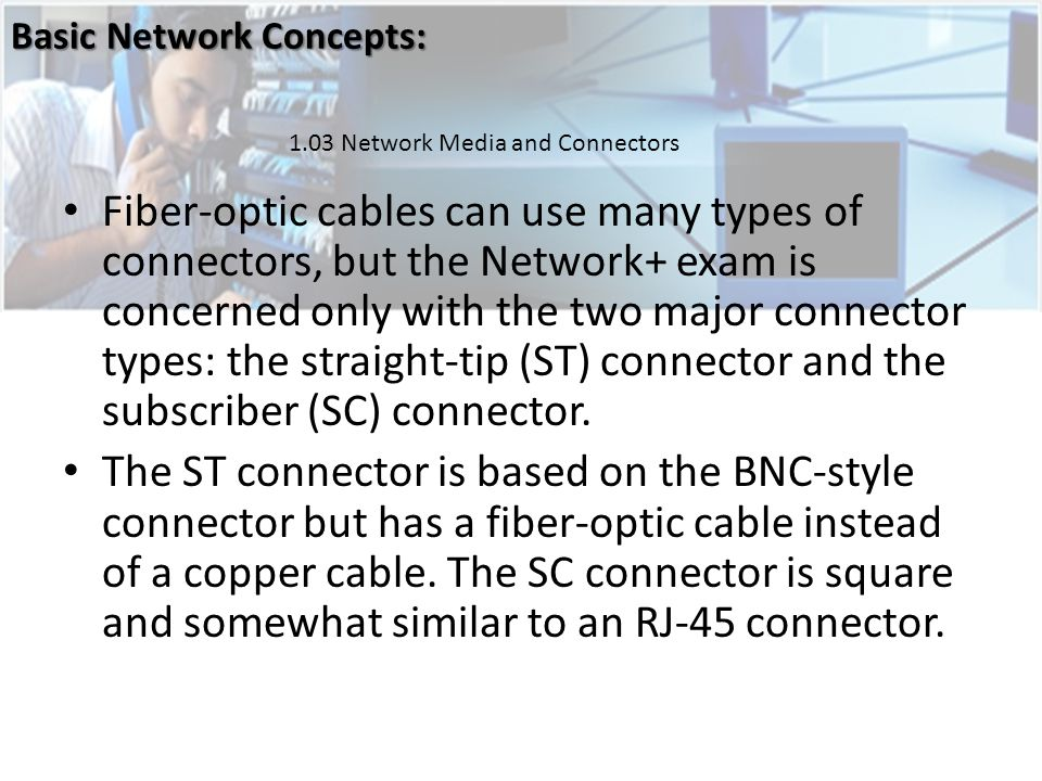 Fiber-optic cables can use many types of connectors, but the Network+ exam is concerned only with the two major connector types: the straight-tip (ST) connector and the subscriber (SC) connector.