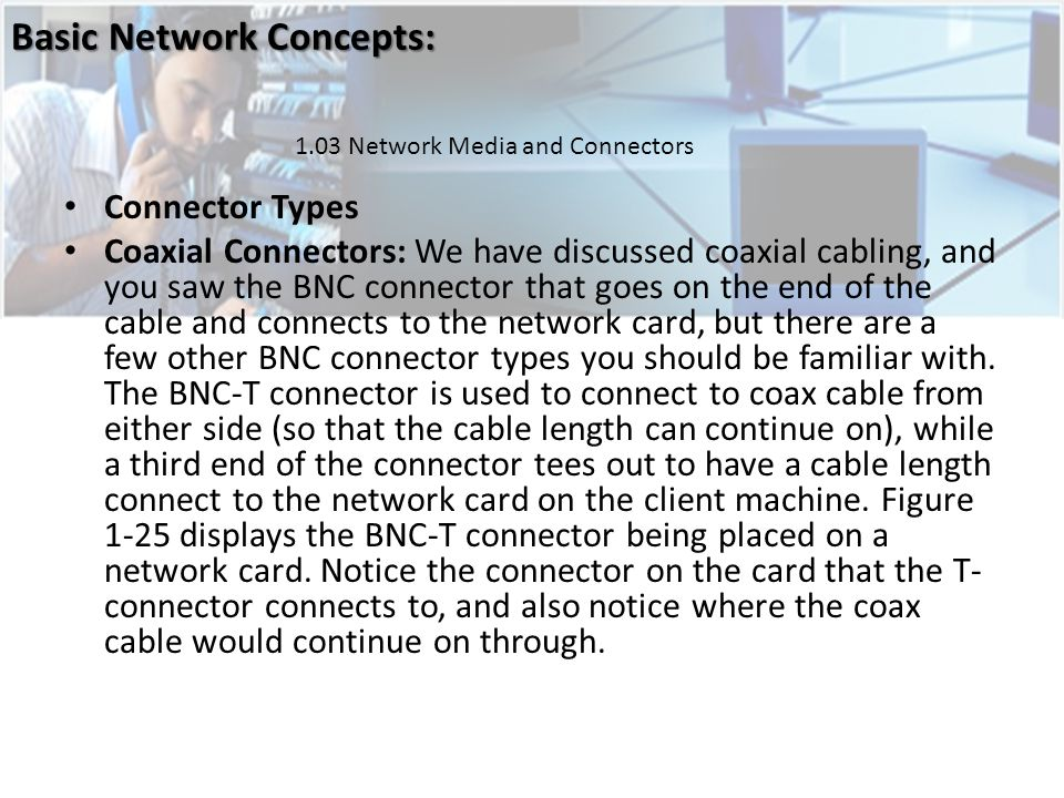 Connector Types Coaxial Connectors: We have discussed coaxial cabling, and you saw the BNC connector that goes on the end of the cable and connects to the network card, but there are a few other BNC connector types you should be familiar with.