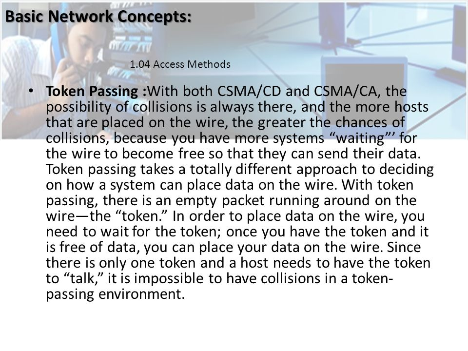 Token Passing :With both CSMA/CD and CSMA/CA, the possibility of collisions is always there, and the more hosts that are placed on the wire, the greater the chances of collisions, because you have more systems waiting for the wire to become free so that they can send their data.