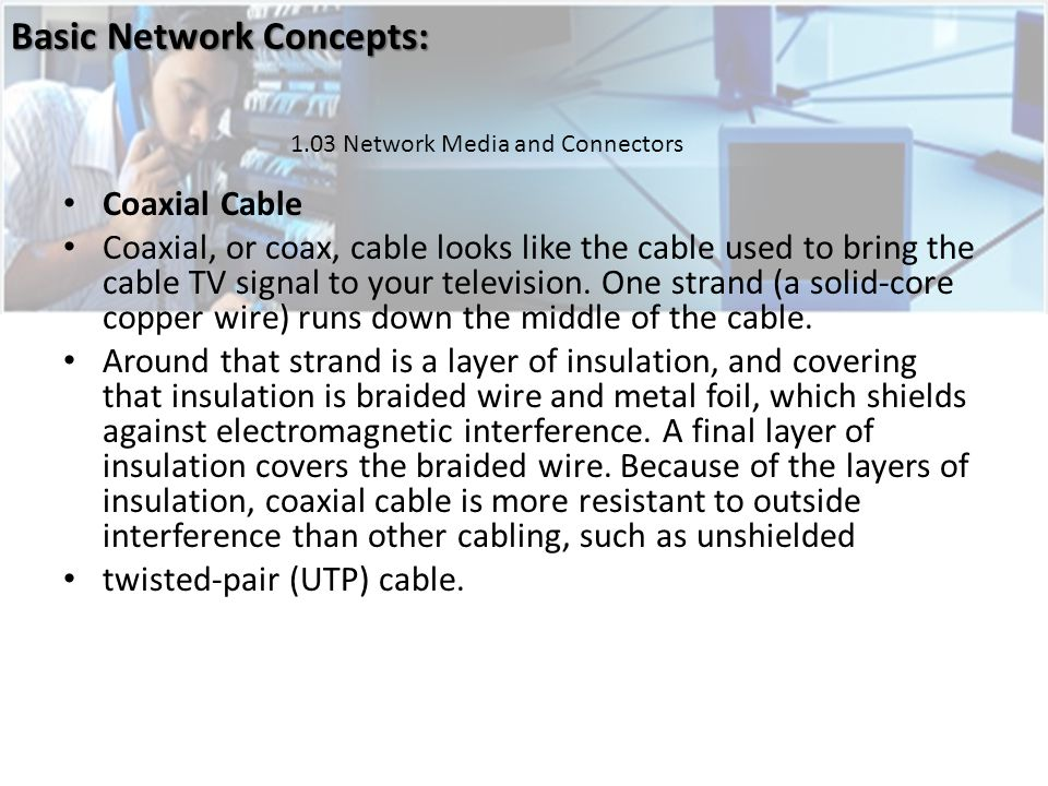 Coaxial Cable Coaxial, or coax, cable looks like the cable used to bring the cable TV signal to your television.
