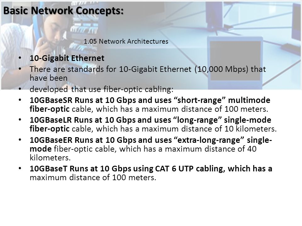 10-Gigabit Ethernet There are standards for 10-Gigabit Ethernet (10,000 Mbps) that have been developed that use fiber-optic cabling: 10GBaseSR Runs at 10 Gbps and uses short-range multimode fiber-optic cable, which has a maximum distance of 100 meters.