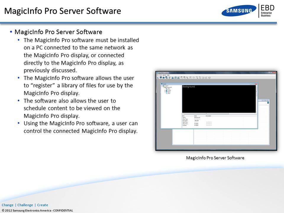 Change | Challenge | Create © 2012 Samsung Electronics America - CONFIDENTIAL MagicInfo Pro Server Software MagicInfo Pro Server Software The MagicInf