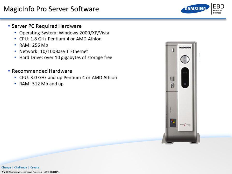 Change | Challenge | Create © 2012 Samsung Electronics America - CONFIDENTIAL MagicInfo Pro Server Software Server PC Required Hardware Server PC Requ