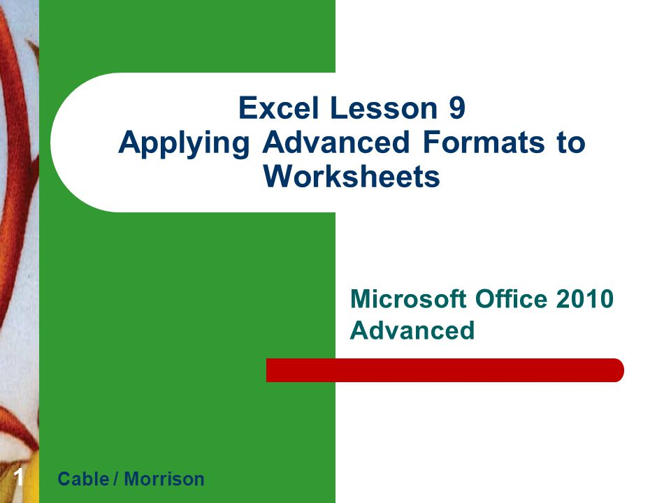 Excel Lesson 9 Applying Advanced Formats to Worksheets Microsoft Office 2010 Advanced Cable / Morrison 1