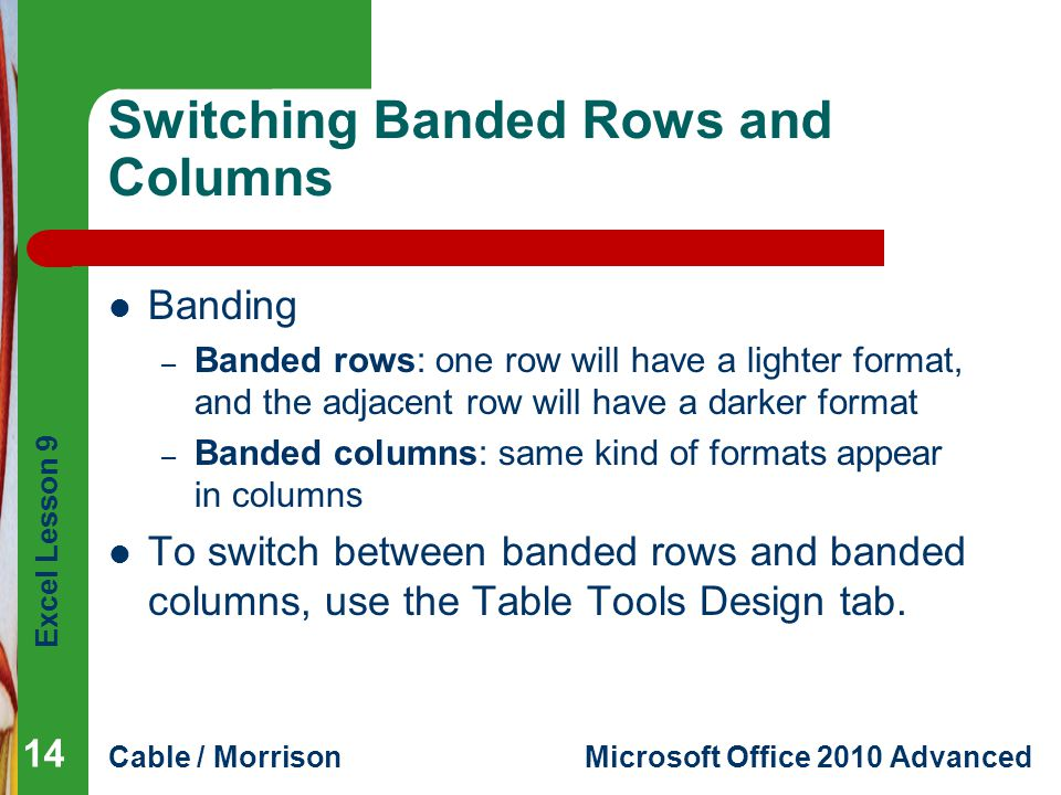 Excel Lesson 9 Cable / MorrisonMicrosoft Office 2010 Advanced Switching Banded Rows and Columns Banding – Banded rows: one row will have a lighter for