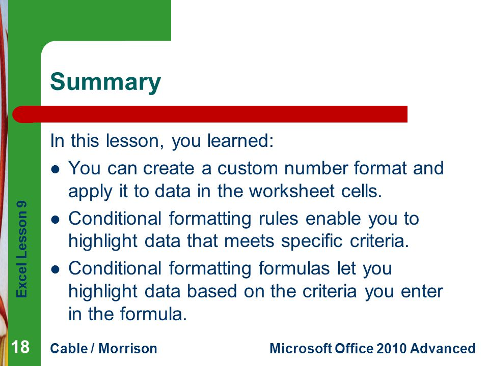 Excel Lesson 9 Cable / MorrisonMicrosoft Office 2010 Advanced Summary In this lesson, you learned: You can create a custom number format and apply it