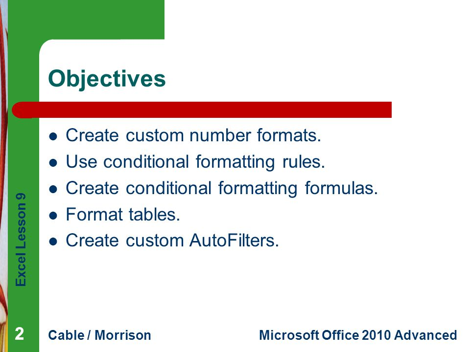 Excel Lesson 9 Cable / MorrisonMicrosoft Office 2010 Advanced Objectives Create custom number formats. Use conditional formatting rules. Create condit