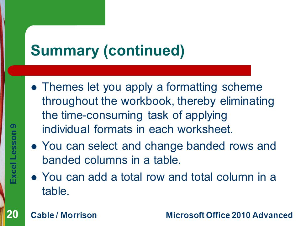 Excel Lesson 9 Cable / MorrisonMicrosoft Office 2010 Advanced Summary (continued) Themes let you apply a formatting scheme throughout the workbook, th