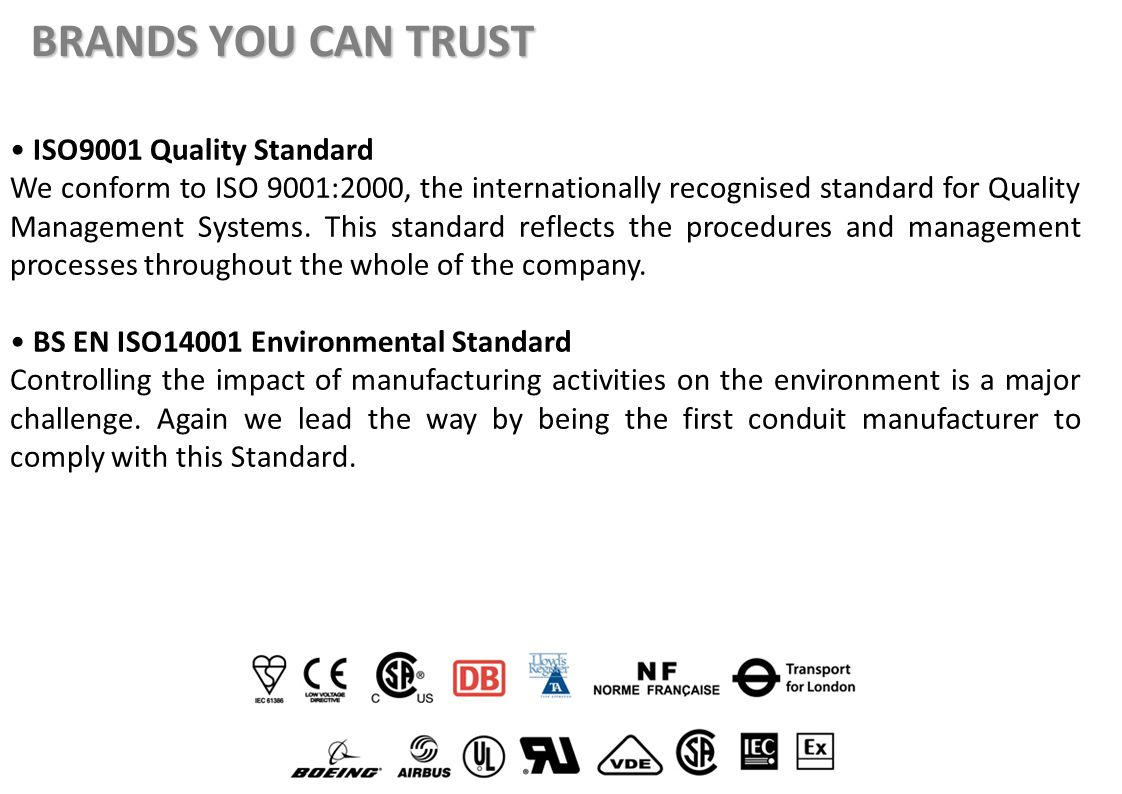 BRANDS YOU CAN TRUST ISO9001 Quality Standard We conform to ISO 9001:2000, the internationally recognised standard for Quality Management Systems. Thi